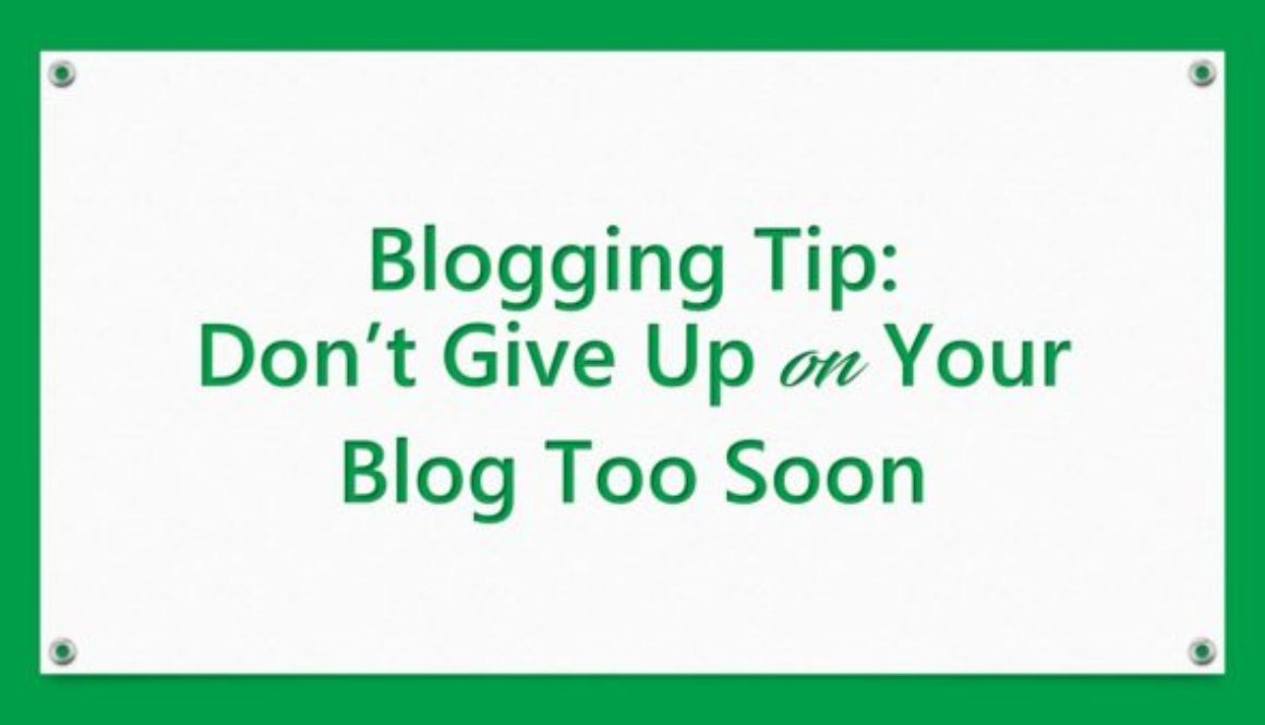 Blogging Tip: Don't Give Up on Your Blog Too Soon