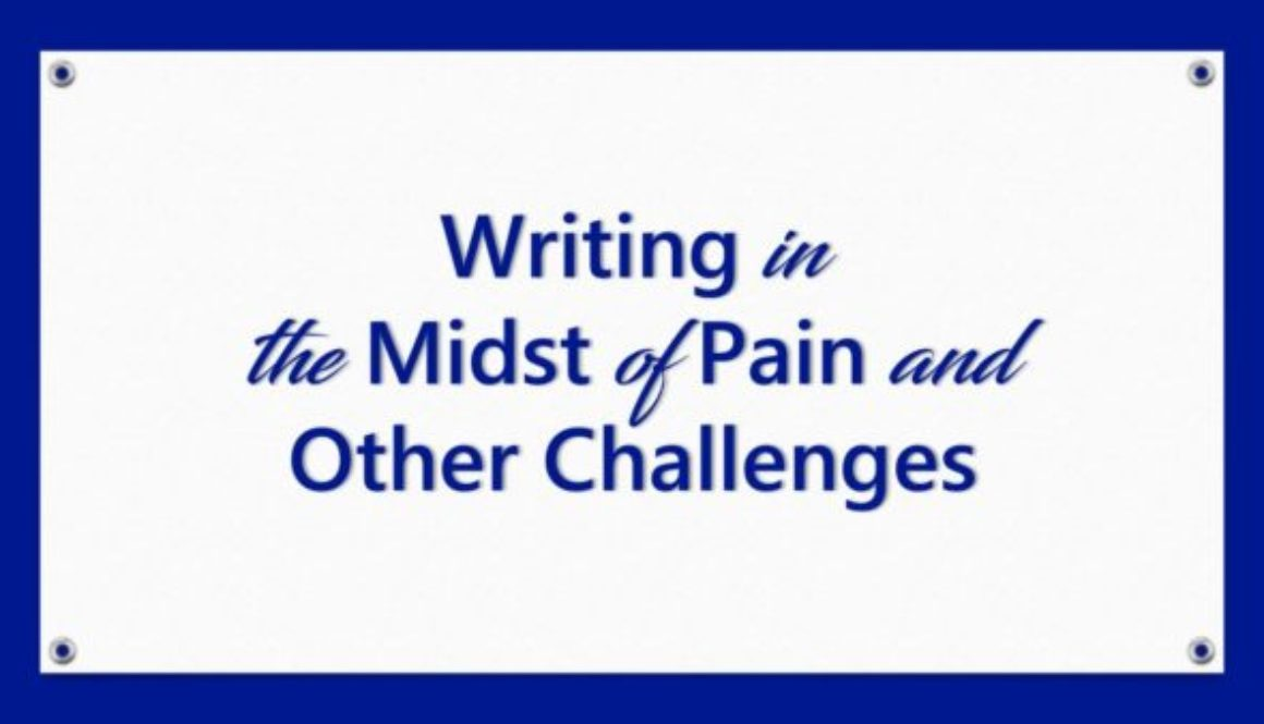 Writing in the Midst of Pain and Other Challenges